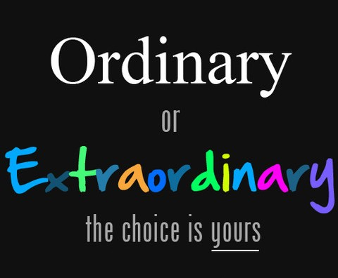 Why Be Ordinary When You Can Be Extraordinary?